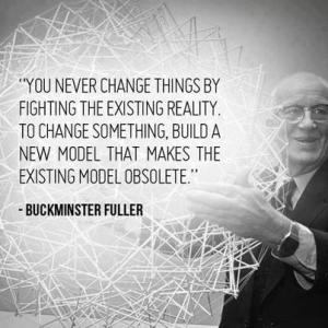 """You never change things by fighting the existing reality. To change something, build a new model that makes the existing model obsolete."" -Buckminster Fuller"